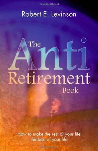 The Anti - Retirement Book: Levinson, Robert E.