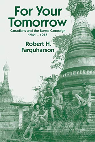 For Your Tomorrow: Canadians and the Burma Campaign, 1941-1945: Farquharson, Robert