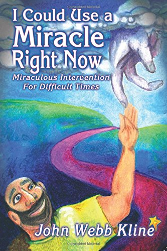 I Could Use a Miracle Right Now! Miraculous Intervention for Difficult Times: John Webb Kline
