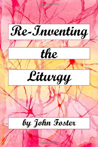 Re-Inventing the Liturgy: Foster, John