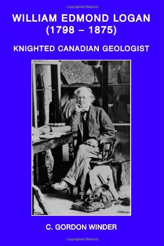 William Edmond Logan (1798-1875): Knighted Canadian Geologist: Winder, C. Gordon