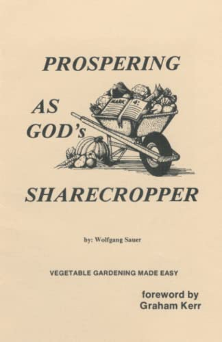 Prospering as God's Sharecropper: Vegetable Gardening Made: foreword by Graham