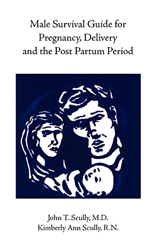 Male Survival Guide for Pregnancy, Delivery and the Post Partum Period: John T. Scully, M.D.; ...