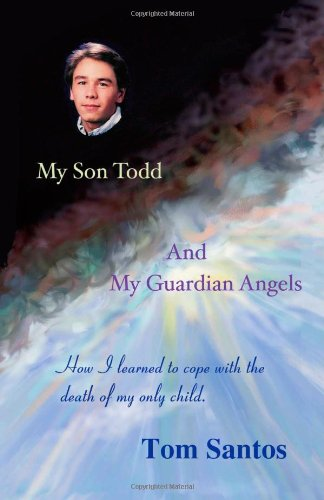 My Son Todd and My Guardian Angels: How I Learned to Cope With the Death of My Only Child: Tom ...