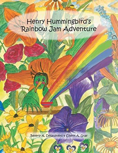 Henry Hummingbird's Rainbow Jam Adventure: Beverly A. Desaulniers,
