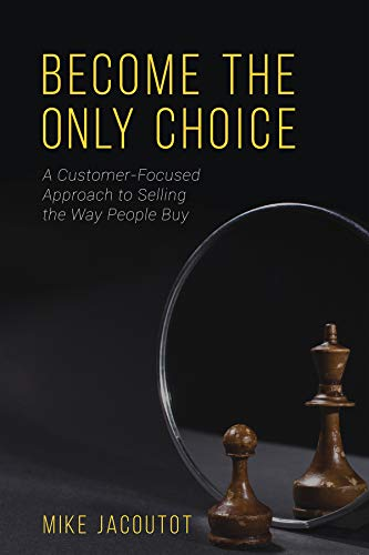 Become the Only Choice ,A Customer Focused Approach to Selling the Way People Buy: Mike Jacoutot