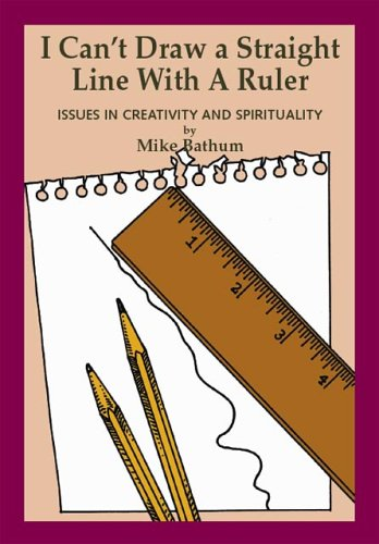 I Can't Draw a Straight Line with a Ruler: Issues of Creativity and Spirituality: Mike Bathum