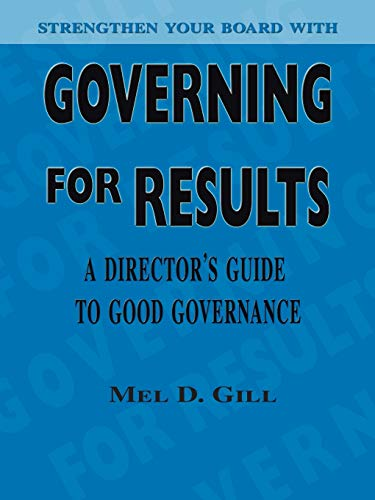 Governing for Results: A Director's Guide to Good Governance: Mel D. Gill