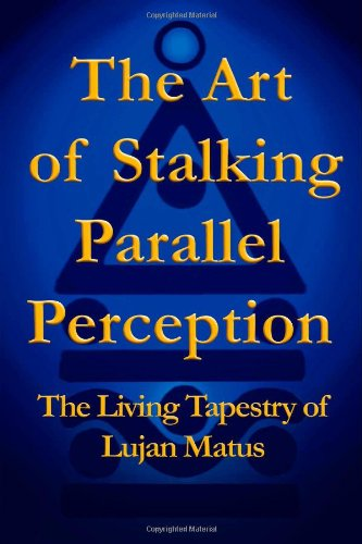 The Art of Stalking Parallel Perception: The Living Tapestry of Lujan Matus: Matus, Lujan