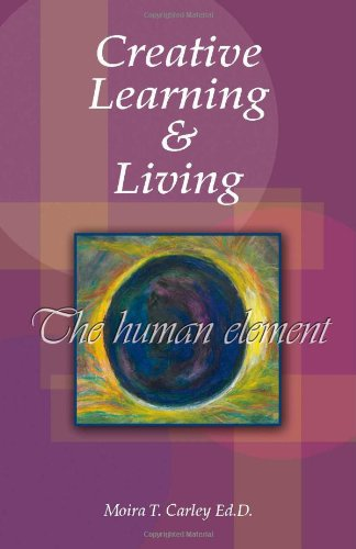 Creative Learning and Living - The Human Element: Moira T. Carley Ed.D.