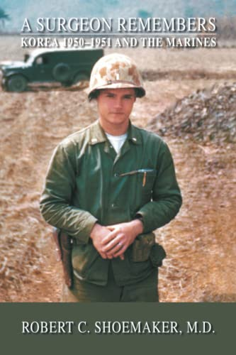 A Surgeon Remembers Korea 1950-1951 And The Marines: MD Robert C. Shoemaker