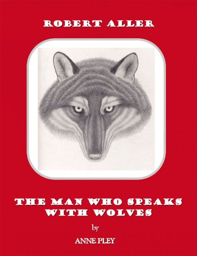 Robert Aller: The Man Who Speaks With Wolves: Anne Pley