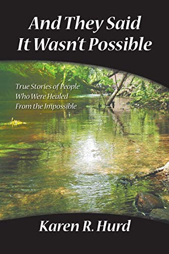 And They Said It Wasn't Possible: True Stories Of People Who Were Healed From The Impossible: ...