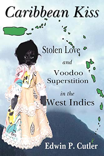 Caribbean Kiss: Stolen Love and Voodoo Superstition in the West Indies: Cutler, Edwin P.
