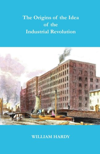 The Origins of the Idea of the Industrial Revolution: Hardy, William