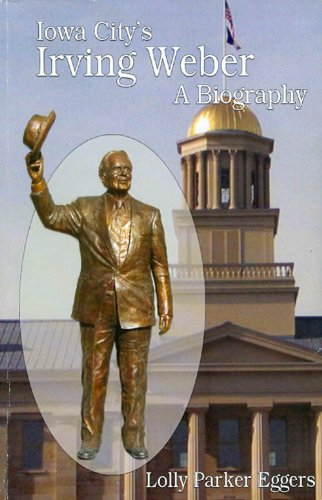 Iowa City's Irving Weber : A Biography: Lolly Parker Eggers