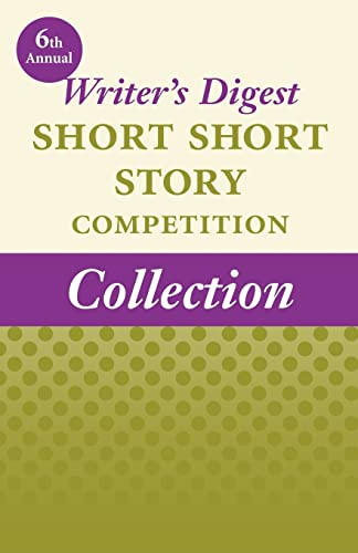6th Annual Writer's Digest Short Short Story Competition Collection: Winners of the 6th Annual...