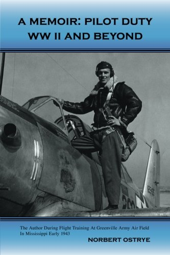 A Memoir: Pilot Duty: WWII and Beyond: Norbert Ostrye