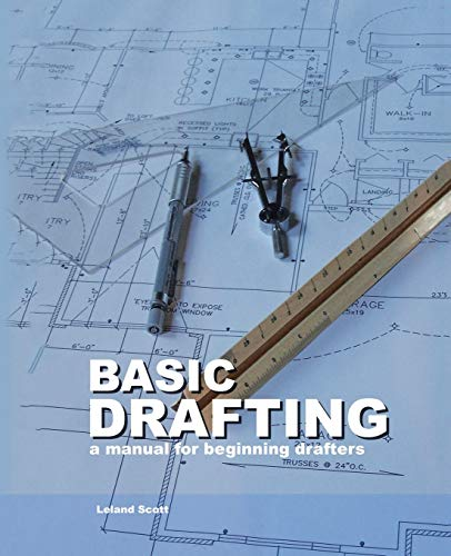 Basic Drafting: A Manual for Beginning Drafters: Leland Scott
