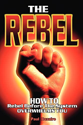 The Rebel: How to Rebel Before the System Overwhelms You: Paul Bezaire