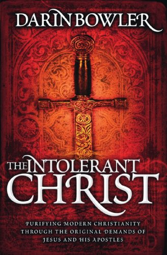 The Intolerant Christ: Purifying Modern Christianity Through the Original Demands of Jesus and His ...