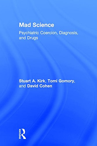 Mad Science: Psychiatric Coercion, Diagnosis, and Drugs: Kirk, Stuart A.