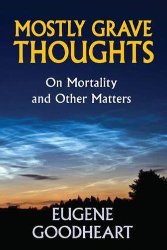 Mostly Grave Thoughts: On Mortality and Other Matters: Eugene Goodheart
