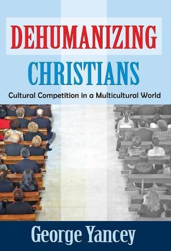 Dehumanizing Christians: Cultural Competition in a Multicultural World: Yancey, George