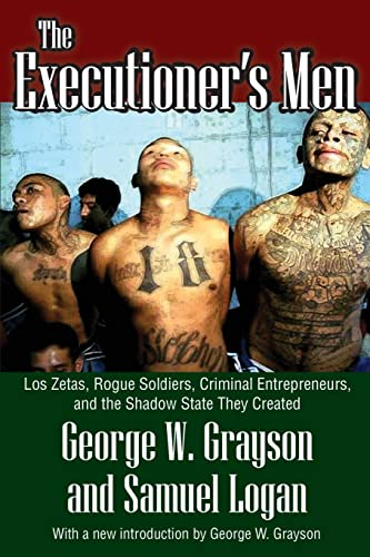 The Executioner's Men: Los Zetas, Rogue Soldiers, Criminal Entrepreneurs, and the Shadow State...