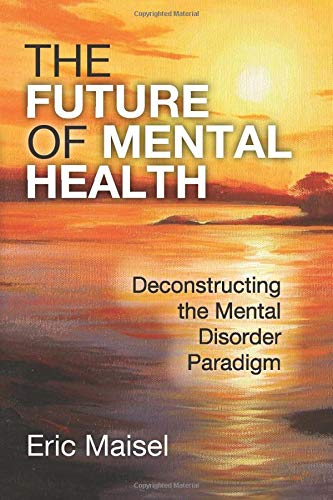 The Future of Mental Health: Deconstructing the Mental Disorder Paradigm: Eric Maisel