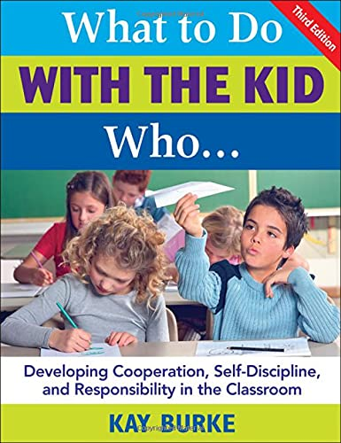 What to Do With the Kid Who.: Developing Cooperation, Self-Discipline, and Responsibility in the ...