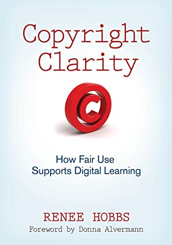 Copyright Clarity: How Fair Use Supports Digital Learning: Hobbs, Renee
