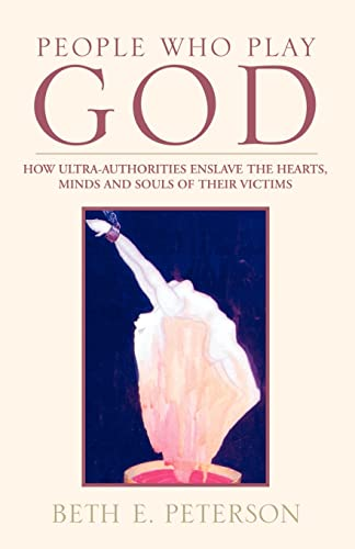 People Who Play God: How Ultra-Authorities Enslave the Hearts, Minds and Souls of Their Victims (141341642X) by Peterson, Beth