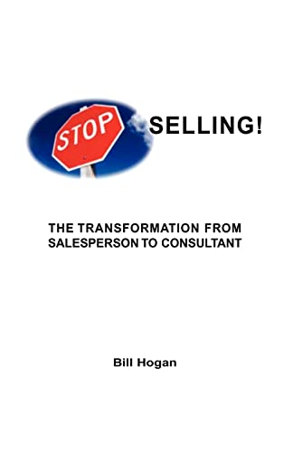 Stop Selling: The Transformation From Sales Person To Consultant: Bill Hogan