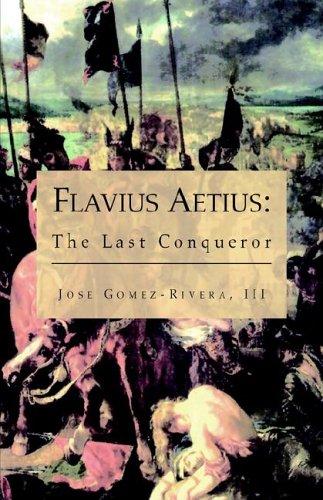 Flavius Aetius: The Last Conqueror: Jose Gomez-Rivera