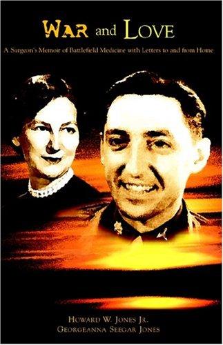 War And Love: A Surgeon's Memoir Of Battlefield Medicine With Letters Home (9781413453201) by Nancy Garcia; Howard Wilbur Jones; Georgeanna Seegar Jones
