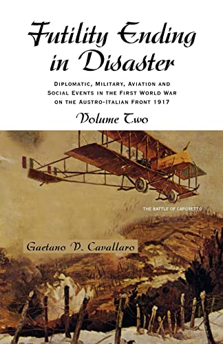 9781413457414: Futility Ending in Disaster: Diplomatic, Military, Aviation and Social Events in The First World War On The Austro-Italian Front Volume II: 2