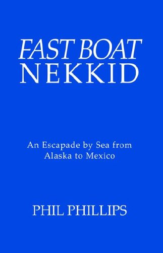 Fast Boat Nekkid: an Escapade By Sea from Alaska to Mexico: Phillips, Phil