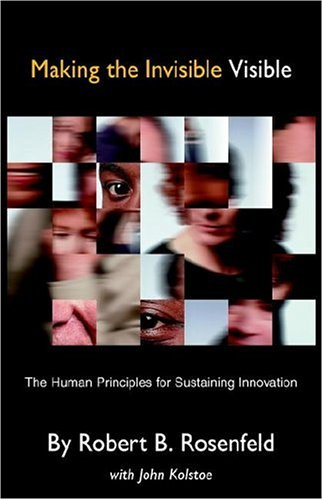 Making the Invisible Visible: The Human Principles for Sustaining Innovation: Rosenfeld, Robert