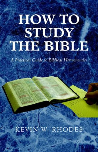 How to Study the Bible: A Practical Guide to Biblical Hermeneutics: Rhodes, Kevin
