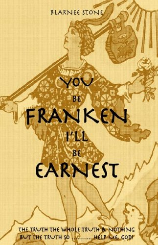 9781413494631: You Be Franken I'll Be Earnest: The Truth the Whole Truth & Nothing but the Truth So ……….. Help Me, God!/ a Fair And Balanced Look from the Center!