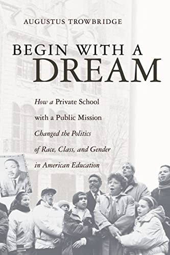 9781413498509: Begin With a Dream: How a Private School with a Public Mission Changed the Politics of Race, Class, and Gender in American Education