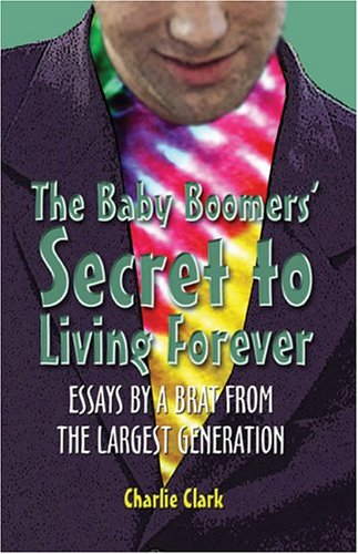 The Baby Boomers' Secret to Living Forever: Essays by a Brat from the Largest Generation: ...