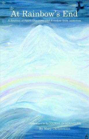 9781413719826: At Rainbow's End: A Journey of Spirit Discovery and Freedom From Addiction