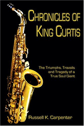 9781413723021: Chronicles of King Curtis: The Triumphs, Travails, and Tragedy of a True Soul Giant