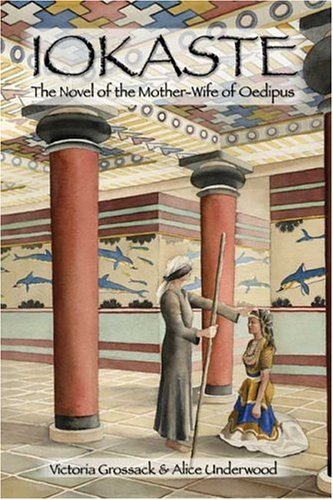 Iokaste: The Novel of the Mother-Wife of Oedipus: Grossack, Victoria, Underwood, Alice