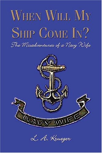 When Will My Ship Come In?: The Misadventures of a Navy Wife: L.A. Krueger