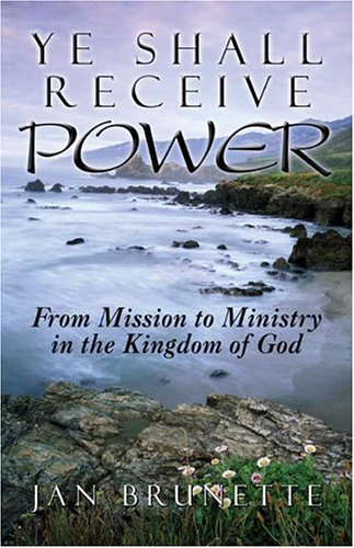 Ye Shall Receive Power: From Mission to Ministry in the Kingdom of God: Brunette, Jan
