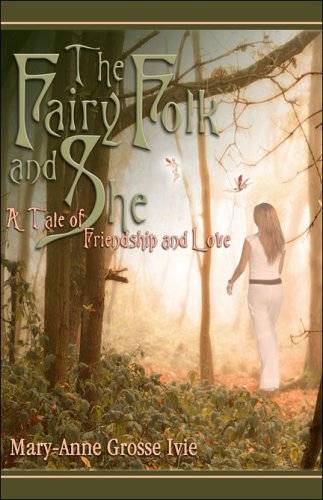 The Fairy Folk and She: A Tale of Friendship and Love: Ivie, Mary-Anne Grosse