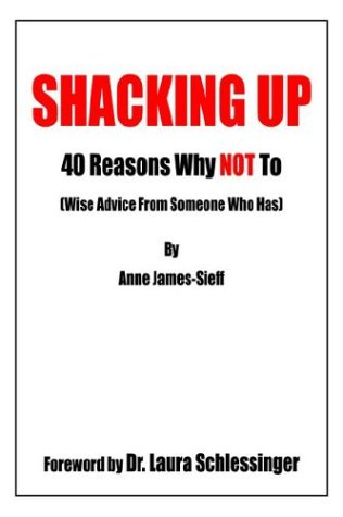 Shacking Up: 40 Reasons Why Not to (Wise Advice from Someone Who Has): James-Sieff, Anne